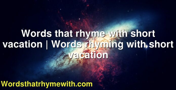 Words that rhyme with short vacation | Words rhyming with short vacation