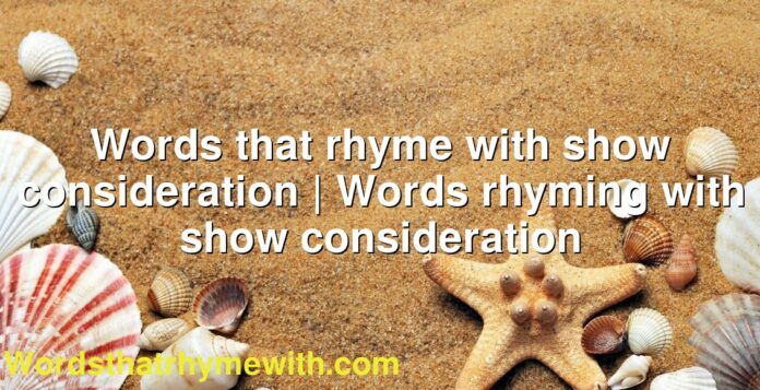 Words that rhyme with show consideration | Words rhyming with show consideration