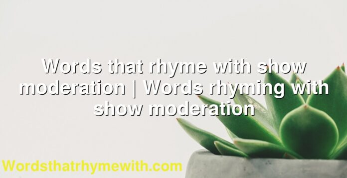 Words that rhyme with show moderation   Words rhyming with show moderation