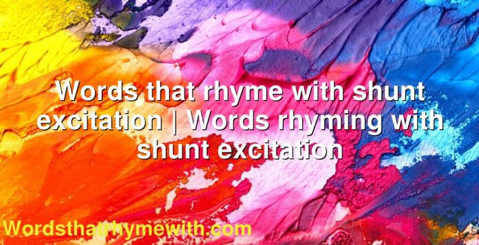 Words that rhyme with shunt excitation | Words rhyming with shunt excitation