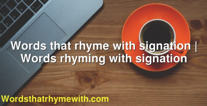 Words that rhyme with signation | Words rhyming with signation