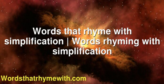 Words that rhyme with simplification   Words rhyming with simplification