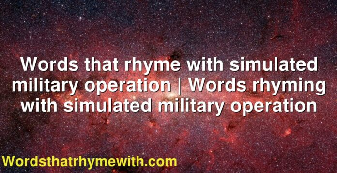 Words that rhyme with simulated military operation | Words rhyming with simulated military operation