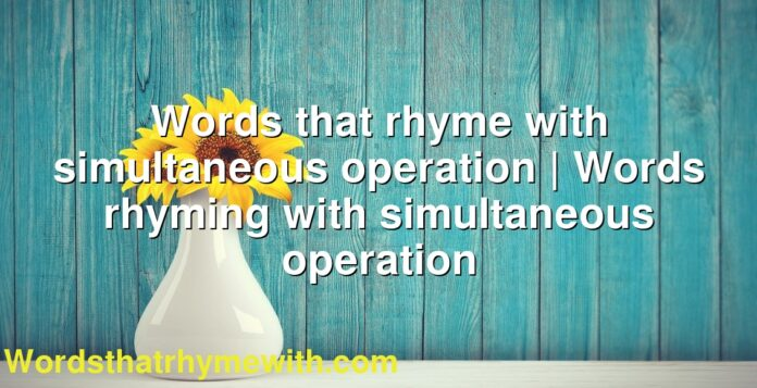 Words that rhyme with simultaneous operation | Words rhyming with simultaneous operation