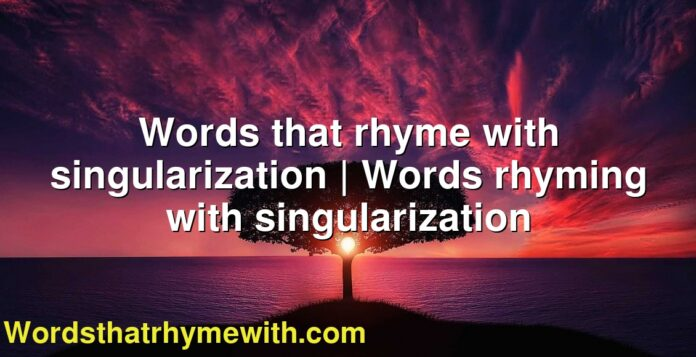 Words that rhyme with singularization | Words rhyming with singularization