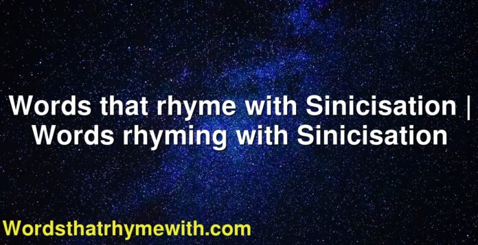 Words that rhyme with Sinicisation   Words rhyming with Sinicisation