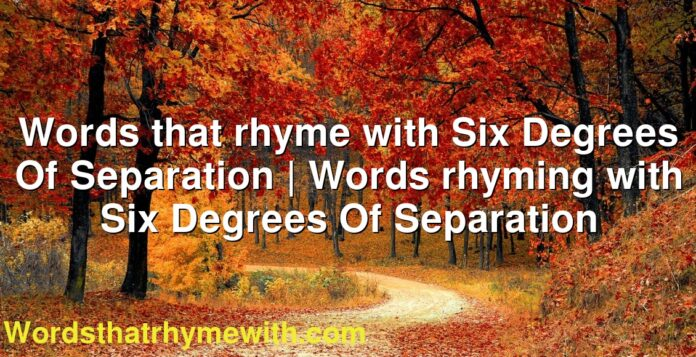 Words that rhyme with Six Degrees Of Separation   Words rhyming with Six Degrees Of Separation