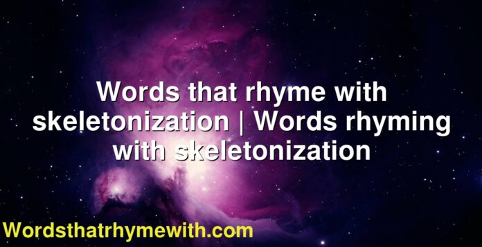 Words that rhyme with skeletonization | Words rhyming with skeletonization
