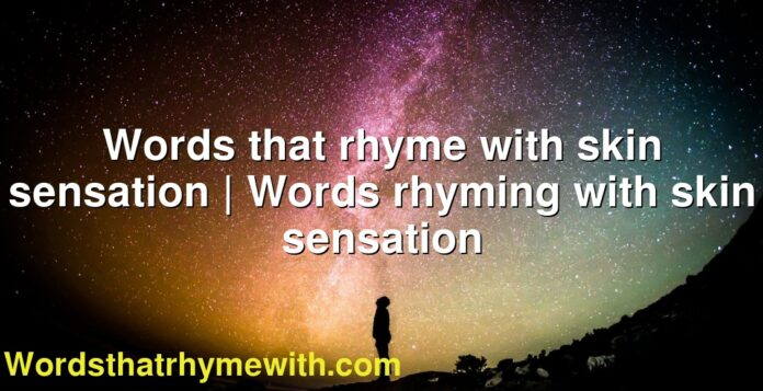 Words that rhyme with skin sensation | Words rhyming with skin sensation