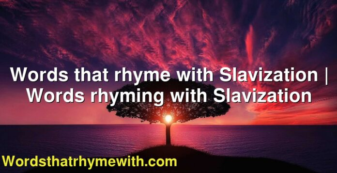 Words that rhyme with Slavization | Words rhyming with Slavization