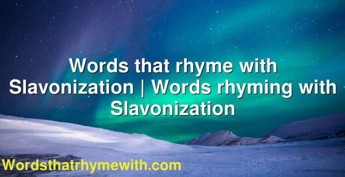 Words that rhyme with Slavonization | Words rhyming with Slavonization
