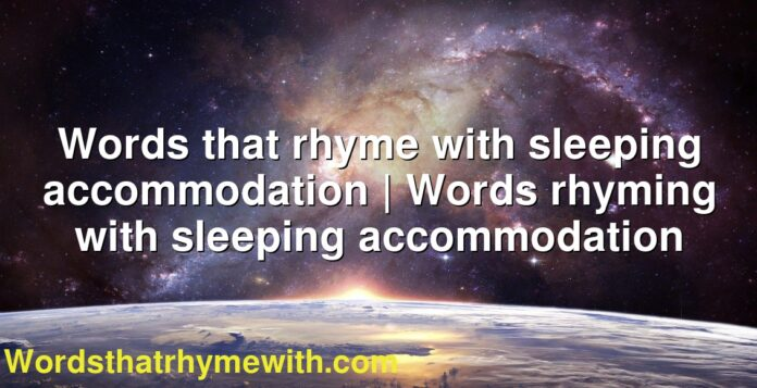Words that rhyme with sleeping accommodation | Words rhyming with sleeping accommodation