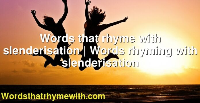 Words that rhyme with slenderisation | Words rhyming with slenderisation