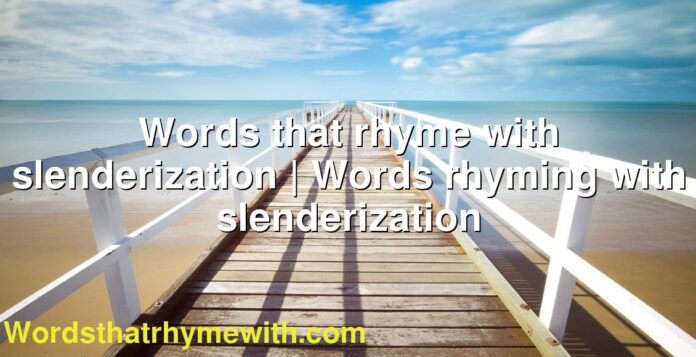 Words that rhyme with slenderization | Words rhyming with slenderization