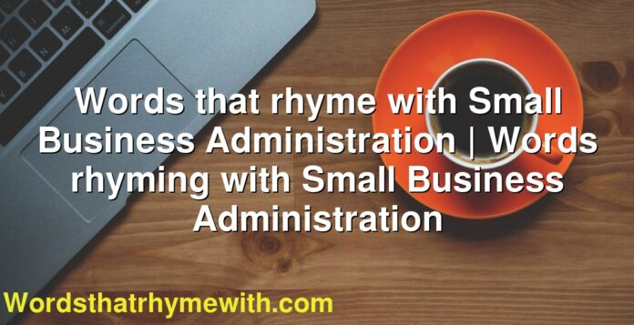 Words that rhyme with Small Business Administration | Words rhyming with Small Business Administration