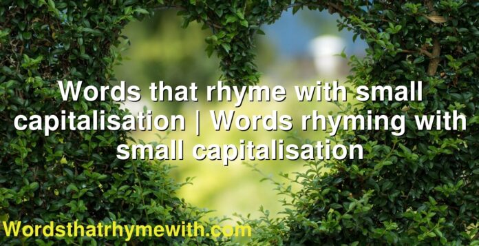 Words that rhyme with small capitalisation | Words rhyming with small capitalisation