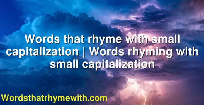 Words that rhyme with small capitalization | Words rhyming with small capitalization