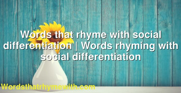 Words that rhyme with social differentiation | Words rhyming with social differentiation