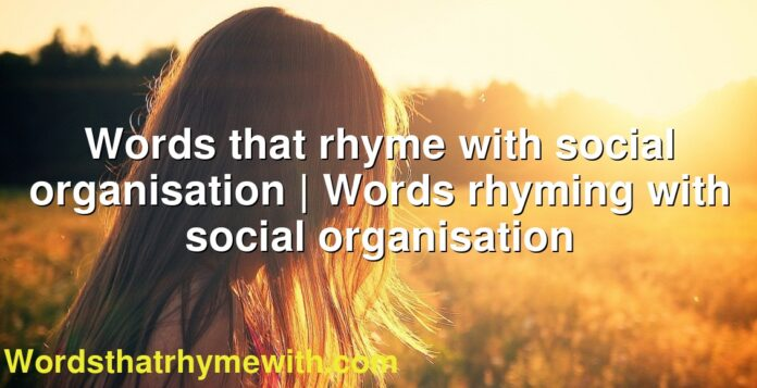 Words that rhyme with social organisation | Words rhyming with social organisation