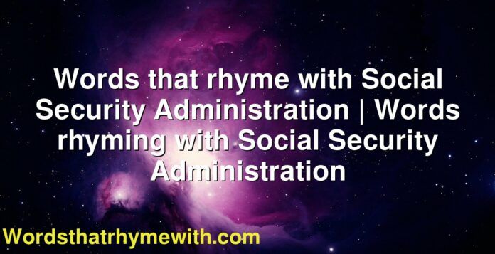 Words that rhyme with Social Security Administration | Words rhyming with Social Security Administration