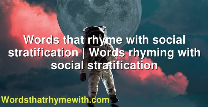 Words that rhyme with social stratification   Words rhyming with social stratification