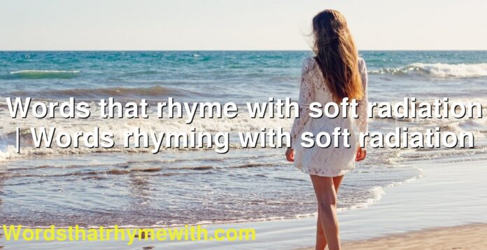 Words that rhyme with soft radiation | Words rhyming with soft radiation