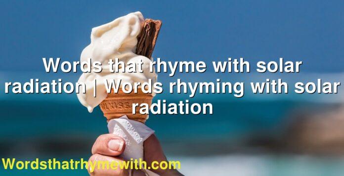 Words that rhyme with solar radiation | Words rhyming with solar radiation