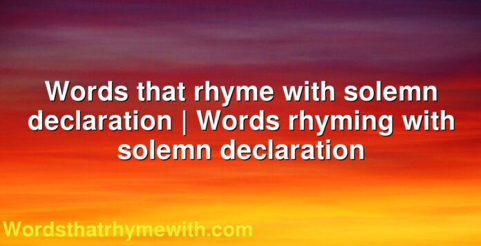 Words that rhyme with solemn declaration | Words rhyming with solemn declaration