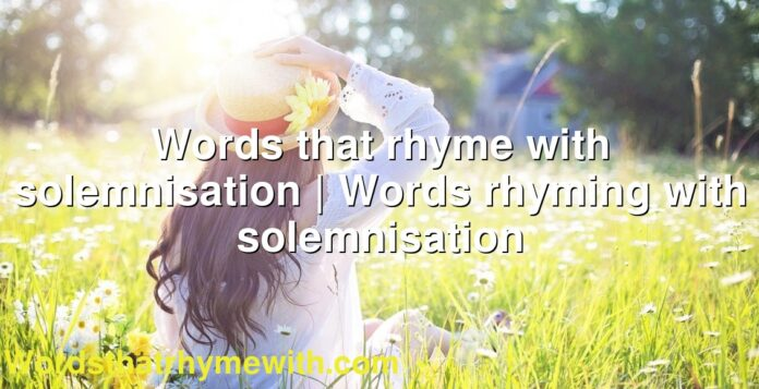 Words that rhyme with solemnisation | Words rhyming with solemnisation