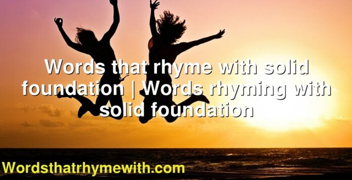 Words that rhyme with solid foundation | Words rhyming with solid foundation