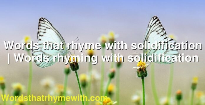Words that rhyme with solidification | Words rhyming with solidification