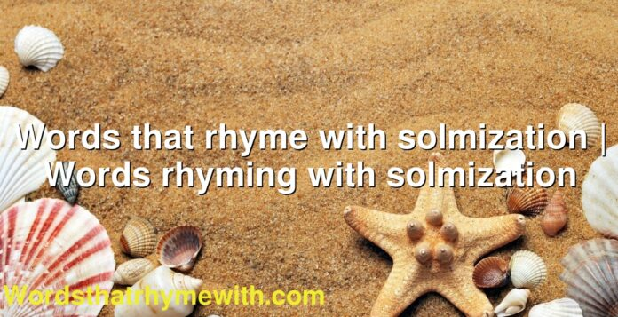 Words that rhyme with solmization   Words rhyming with solmization