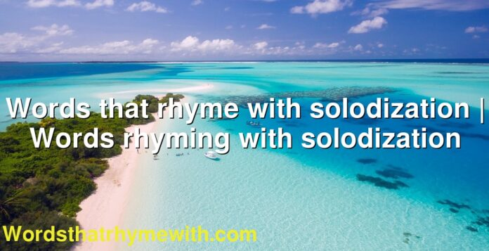 Words that rhyme with solodization | Words rhyming with solodization