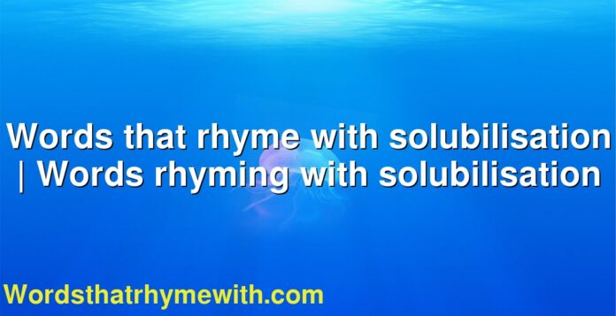 Words that rhyme with solubilisation | Words rhyming with solubilisation