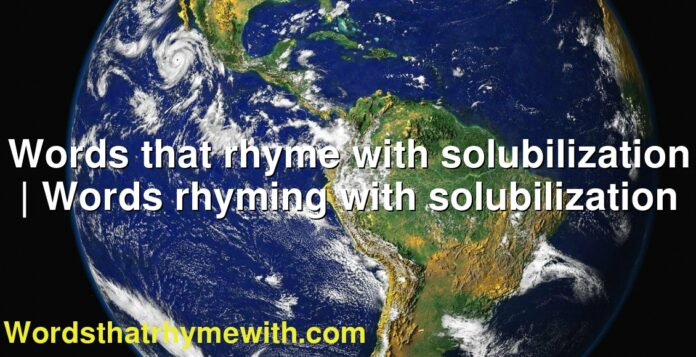 Words that rhyme with solubilization | Words rhyming with solubilization