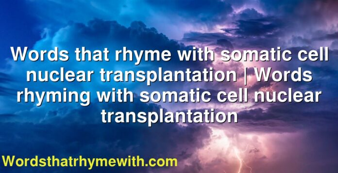 Words that rhyme with somatic cell nuclear transplantation | Words rhyming with somatic cell nuclear transplantation