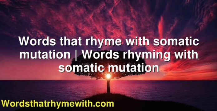 Words that rhyme with somatic mutation | Words rhyming with somatic mutation