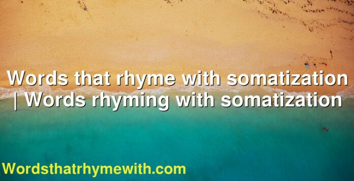 Words that rhyme with somatization | Words rhyming with somatization