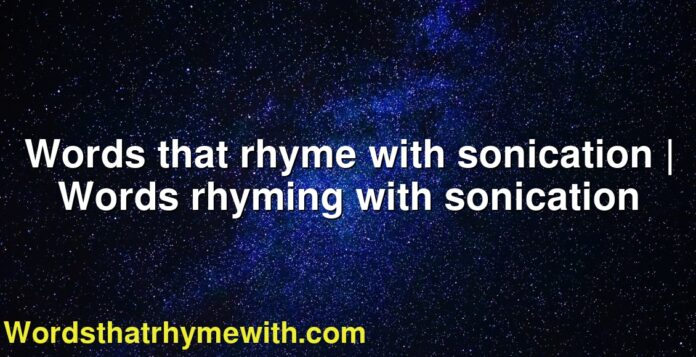 Words that rhyme with sonication | Words rhyming with sonication
