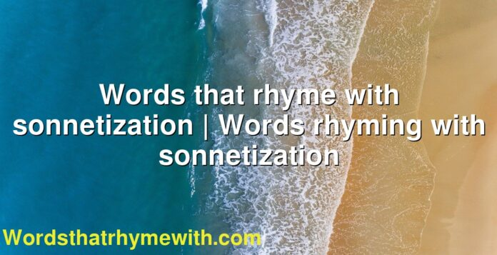 Words that rhyme with sonnetization | Words rhyming with sonnetization