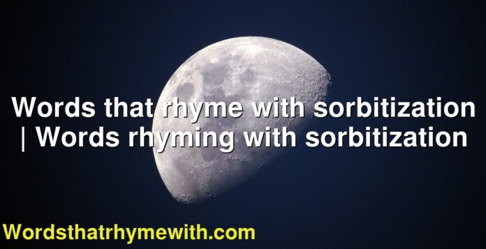 Words that rhyme with sorbitization   Words rhyming with sorbitization