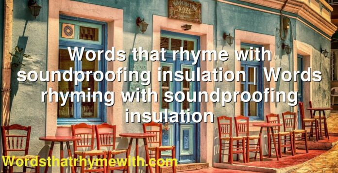 Words that rhyme with soundproofing insulation | Words rhyming with soundproofing insulation