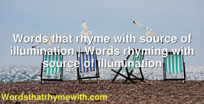Words that rhyme with source of illumination | Words rhyming with source of illumination