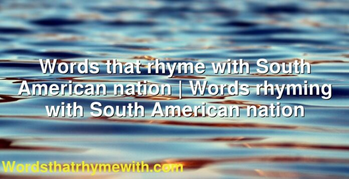 Words that rhyme with South American nation   Words rhyming with South American nation