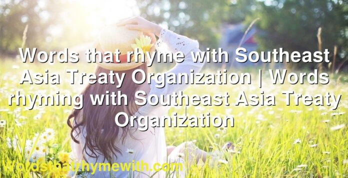 Words that rhyme with Southeast Asia Treaty Organization | Words rhyming with Southeast Asia Treaty Organization