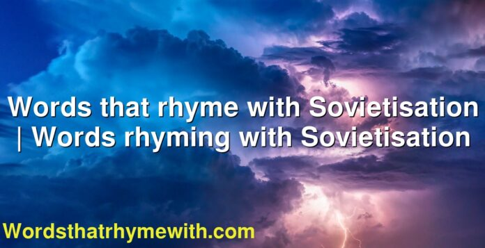 Words that rhyme with Sovietisation | Words rhyming with Sovietisation