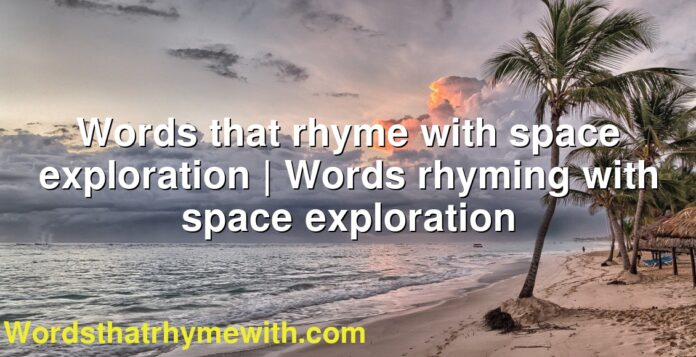 Words that rhyme with space exploration | Words rhyming with space exploration