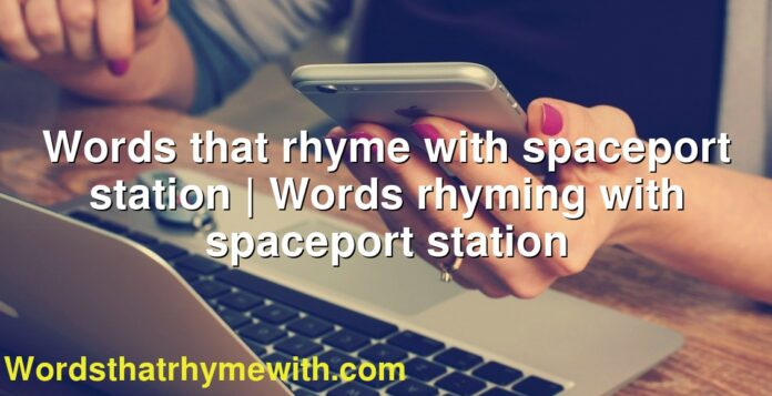 Words that rhyme with spaceport station | Words rhyming with spaceport station