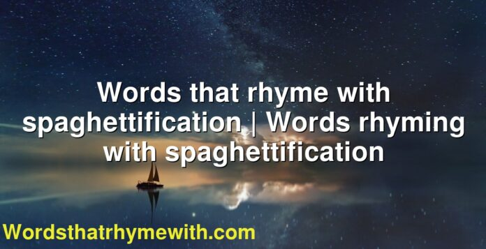 Words that rhyme with spaghettification | Words rhyming with spaghettification