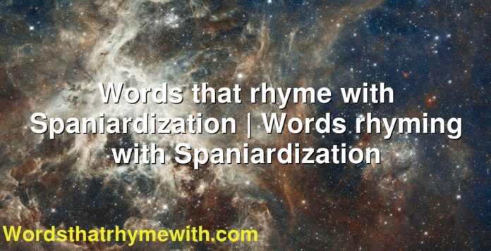 Words that rhyme with Spaniardization   Words rhyming with Spaniardization